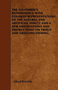 The Fly-Fisher's Entomology, with Colored Representations of the Natural and Artificial Insect; and a Few Observations and Instructions on Trout and Grayling-Fishing - Ronalds, Alfred