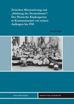"""Zwischen Missionierung und """"Stärkung des Deutschtums"""": Der Deutsche Kindergarten in Konstantinopel von seinen Anfängen bis 1918 - Geser, Marcel"""