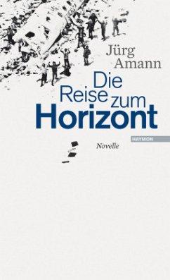 Die Reise zum Horizont - Amann, Jürg