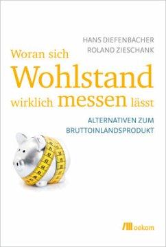 Woran sich Wohlstand wirklich messen lässt - Diefenbacher, Hans;Ziehschank, Roland