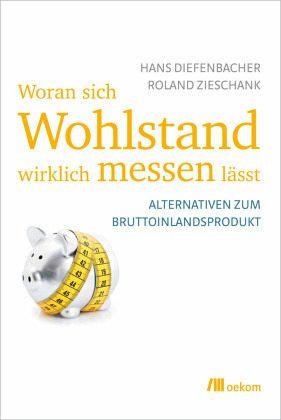 Woran sich Wohlstand wirklich messen lässt - Diefenbacher, Hans; Ziehschank, Roland