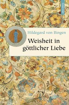 Weisheit in göttlicher Liebe - Hildegard von Bingen