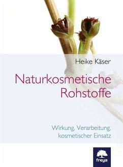 Naturkosmetische Rohstoffe - Käser, Heike