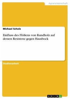 Einfluss des Flößens von Rundholz auf dessen Resistenz gegen Hausbock - Scholz, Michael