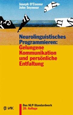 Neurolinguistisches Programmieren: Gelungene Kommunikation und persönliche Entfaltung - O'Connor, Joseph; Seymour, John