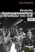 Deutsche Besatzungsverwaltung in Lettland 1941-1945 - Jüngerkes, Sven