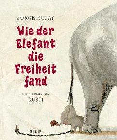 Wie der Elefant die Freiheit fand - Bucay, Jorge; Gusti