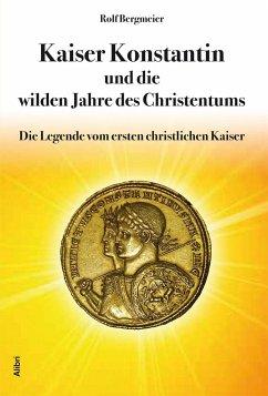Kaiser Konstantin und die wilden Jahre des Christentums - Bergmeier, Rolf