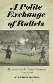 A Polite Exchange of Bullets - The Duel and the English Gentleman, 1750-1850