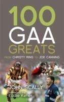 100 Gaa Greats: From Christie Ring to Joe Canning - Scally, John; Scally