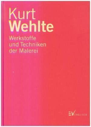 Werkstoffe und Techniken der Malerei - Wehlte, Kurt