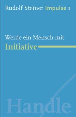 Werde ein Mensch mit Initiative - Steiner, Rudolf