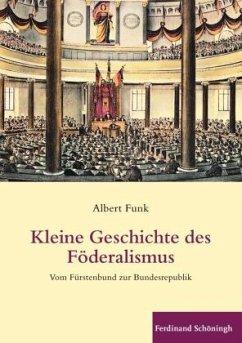 Kleine Geschichte des Föderalismus - Funk, Albert