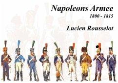 Napoleons Armee 1800 - 1815 - Rousselot, Lucien
