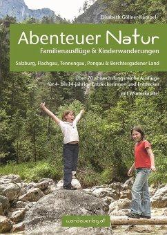 Abenteuer Natur Familienausflüge & Kinderwanderungen - Salzburg, Flachgau, Tennengau, Pongau & Berchtesgadener Land - Göllner-Kampel, Elisabeth