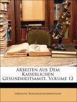 Arbeiten Aus Dem Kaiserlichen Gesundheitsamte, Volume 12