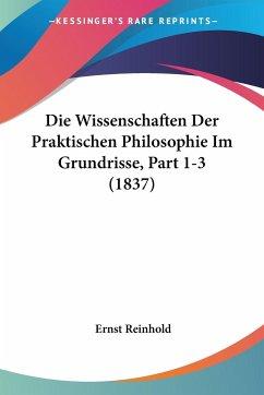 Die Wissenschaften Der Praktischen Philosophie Im Grundrisse, Part 1-3 (1837)