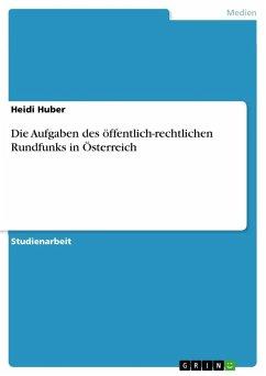 Die Aufgaben des öffentlich-rechtlichen Rundfunks in Österreich - Huber, Heidi
