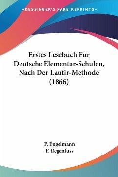 Erstes Lesebuch Fur Deutsche Elementar-Schulen, Nach Der Lautir-Methode (1866)