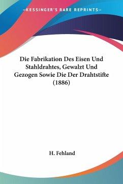 Die Fabrikation Des Eisen Und Stahldrahtes, Gewalzt Und Gezogen Sowie Die Der Drahtstifte (1886)