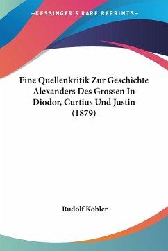 Eine Quellenkritik Zur Geschichte Alexanders Des Grossen In Diodor, Curtius Und Justin (1879)