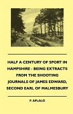 Half A Century Of Sport In Hampshire - Being Extracts From The Shooting Journals Of James Edward, Second Earl Of Malmesbury