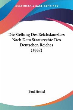 Die Stellung Des Reichskanzlers Nach Dem Staatsrechte Des Deutschen Reiches (1882)