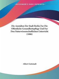 Die Anstalten Der Stadt Berlin Fur Die Offentliche Gesundheitspflege Und Fur Den Naturwissenschaftlichen Unterricht (1886)