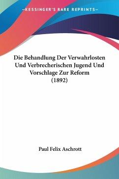 Die Behandlung Der Verwahrlosten Und Verbrecherischen Jugend Und Vorschlage Zur Reform (1892)
