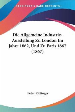 Die Allgemeine Industrie-Ausstellung Zu London Im Jahre 1862, Und Zu Paris 1867 (1867)