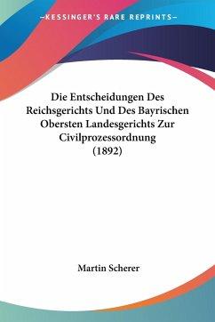Die Entscheidungen Des Reichsgerichts Und Des Bayrischen Obersten Landesgerichts Zur Civilprozessordnung (1892)