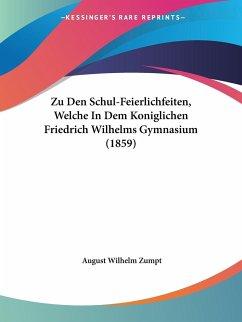 Zu Den Schul-Feierlichfeiten, Welche In Dem Koniglichen Friedrich Wilhelms Gymnasium (1859)