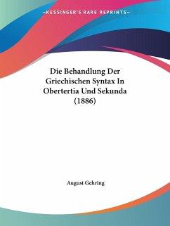 Die Behandlung Der Griechischen Syntax In Obertertia Und Sekunda (1886)