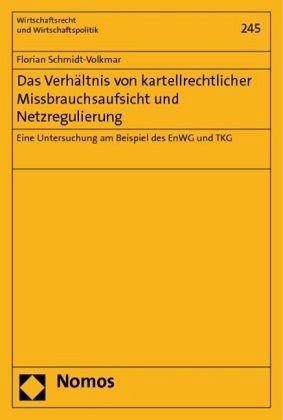 Das Verhältnis von kartellrechtlicher Missbrauchsaufsicht und Netzregulierung - Schmidt-Volkmar, Florian