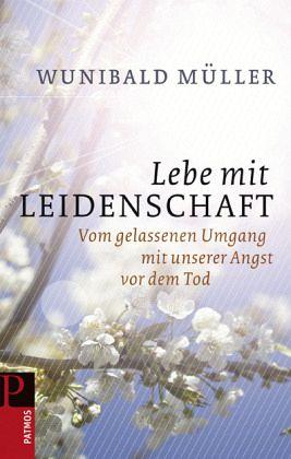 Lebe mit Leidenschaft - Müller, Wunibald