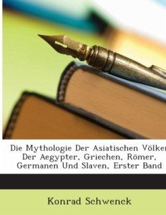 Die Mythologie Der Asiatischen Völker Der Aegypter, Griechen, Römer, Germanen Und Slaven, Erster Band