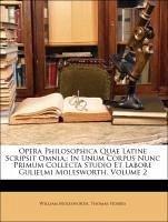 Opera Philosophica Quae Latine Scripsit Omnia,: In Unum Corpus Nunc Primum Collecta Studio Et Labore Gulielmi Molesworth, Volume 2