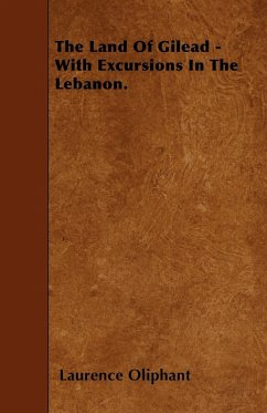 The Land Of Gilead - With Excursions In The Lebanon.