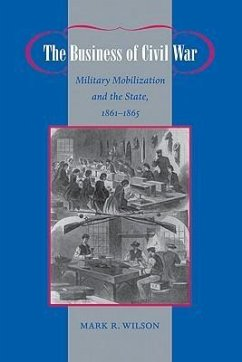 The Business of Civil War: Military Mobilization and the State, 1861-1865 - Wilson, Mark R.