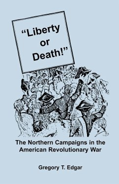 Liberty or Death! The Northern Campaigns in the American Revolutionary War - Edgar, Gregory T.