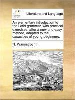 An elementary introduction to the Latin grammar, with practical exercises, after a new and easy method, adapted to the capacities of young beginners. - Wanostrocht, N.
