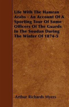 Life With The Hamran Arabs - An Account Of A Sporting Tour Of Some Officers Of The Guards In The Soudan During The Winter Of 1874-5