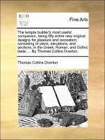 The temple builder's most useful companion, being fifty entire new original designs for pleasure and recreation; consisting of plans, elevations, and sections, in the Greek, Roman, and Gothic taste: ... By Thomas Collins Overton.