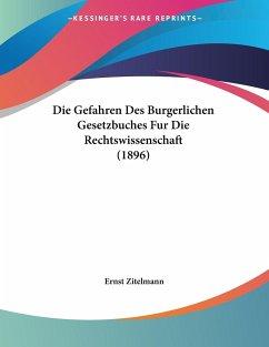 Die Gefahren Des Burgerlichen Gesetzbuches Fur Die Rechtswissenschaft (1896)
