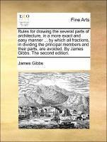 Rules for drawing the several parts of architecture, in a more exact and easy manner ... by which all fractions, in dividing the principal members and their parts, are avoided. By James Gibbs. The second edition.