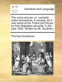 The wives excuse: or, cuckolds make themselves. A comedy. As it was acted at the Thatre [sic] Royal, by their Majesties servants, in the year 1692. Written by Mr. Southern.