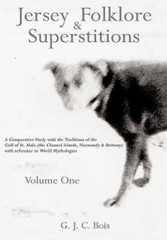 Jersey Folklore & Superstitions Volume One: A Comparative Study with the Traditions of the Gulf of St. Malo (the Channel Islands, Normandy & Brittany - Bois, G. J. C.