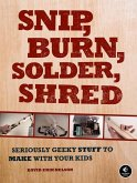 Snip, Burn, Solder, Shred: Seriously Geeky Stuff to Make with Your Kids