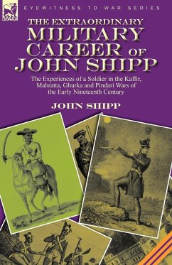 The Extraordinary Military Career of John Shipp: The Experiences of a Soldier in the Kaffir, Mahratta, Ghurka and Pindari Wars of the Early Nineteenth - Shipp, John