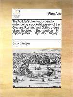 The builder's director, or bench-mate: being a pocket-treasury of the Grecian, Roman, and Gothic orders of architecture, ... Engraved on 184 copper plates. ... By Batty Langley, ...